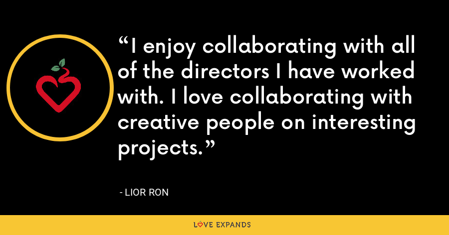 I enjoy collaborating with all of the directors I have worked with. I love collaborating with creative people on interesting projects. - Lior Ron