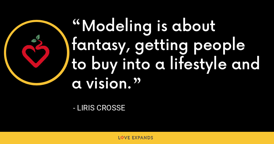 Modeling is about fantasy, getting people to buy into a lifestyle and a vision. - Liris Crosse