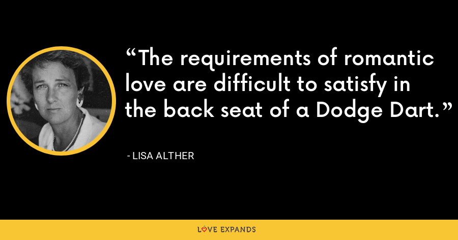 The requirements of romantic love are difficult to satisfy in the back seat of a Dodge Dart. - Lisa Alther