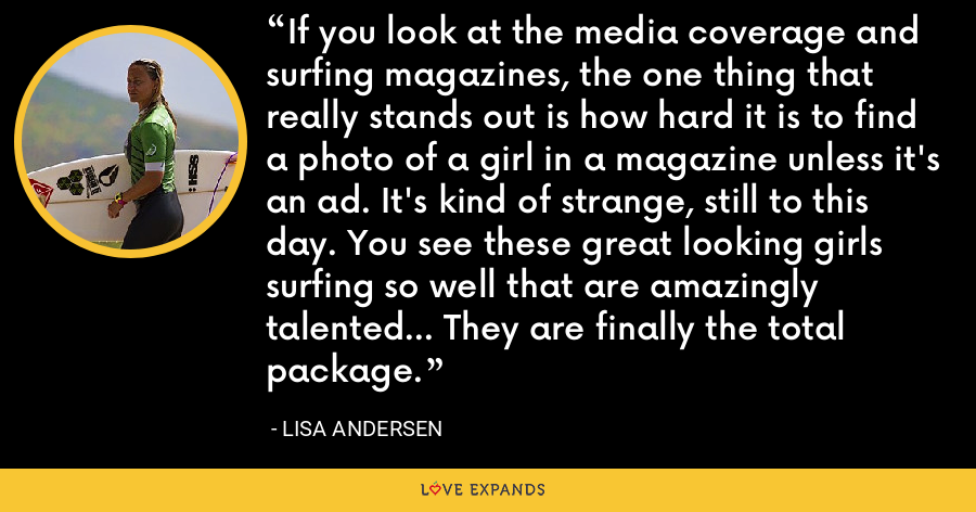 If you look at the media coverage and surfing magazines, the one thing that really stands out is how hard it is to find a photo of a girl in a magazine unless it's an ad. It's kind of strange, still to this day. You see these great looking girls surfing so well that are amazingly talented... They are finally the total package. - Lisa Andersen