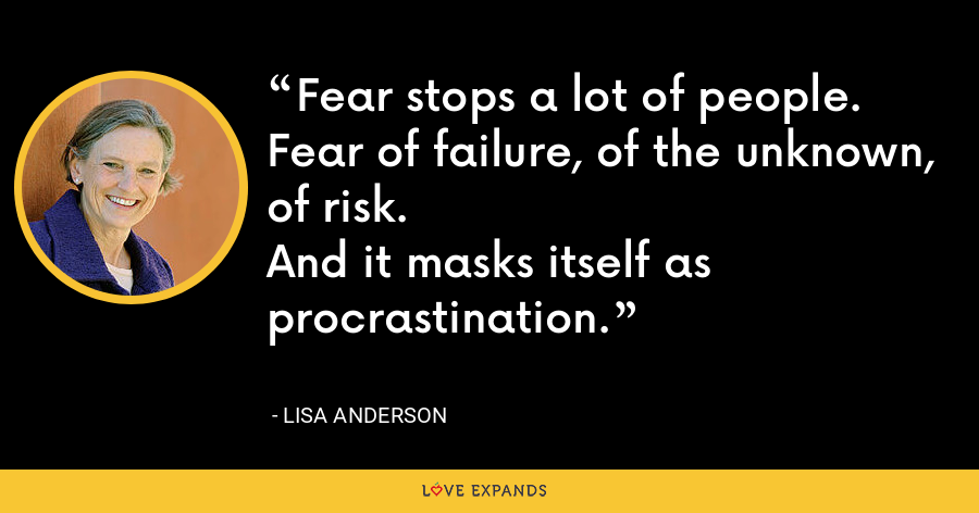 Fear stops a lot of people. Fear of failure, of the unknown, of risk.And it masks itself as procrastination. - Lisa Anderson