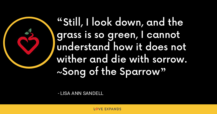Still, I look down, and the grass is so green, I cannot understand how it does not wither and die with sorrow. ~Song of the Sparrow - Lisa Ann Sandell