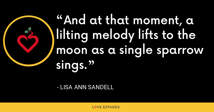 And at that moment, a lilting melody lifts to the moon as a single sparrow sings. - Lisa Ann Sandell