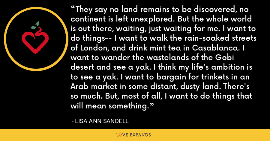 They say no land remains to be discovered, no continent is left unexplored. But the whole world is out there, waiting, just waiting for me. I want to do things-- I want to walk the rain-soaked streets of London, and drink mint tea in Casablanca. I want to wander the wastelands of the Gobi desert and see a yak. I think my life's ambition is to see a yak. I want to bargain for trinkets in an Arab market in some distant, dusty land. There's so much. But, most of all, I want to do things that will mean something. - Lisa Ann Sandell
