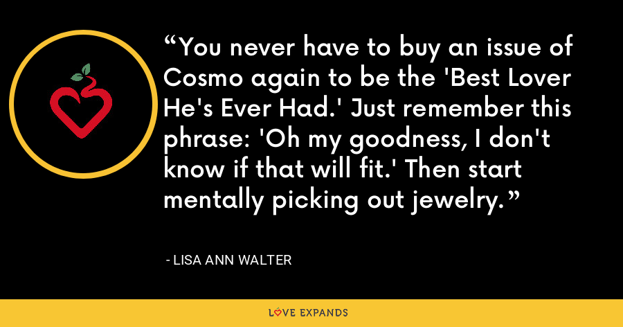 You never have to buy an issue of Cosmo again to be the 'Best Lover He's Ever Had.' Just remember this phrase: 'Oh my goodness, I don't know if that will fit.' Then start mentally picking out jewelry. - Lisa Ann Walter