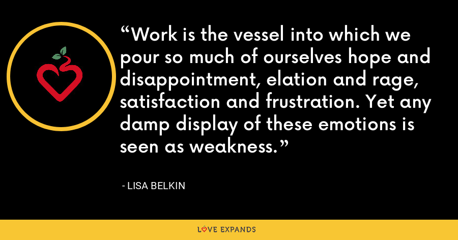 Work is the vessel into which we pour so much of ourselves hope and disappointment, elation and rage, satisfaction and frustration. Yet any damp display of these emotions is seen as weakness. - Lisa Belkin