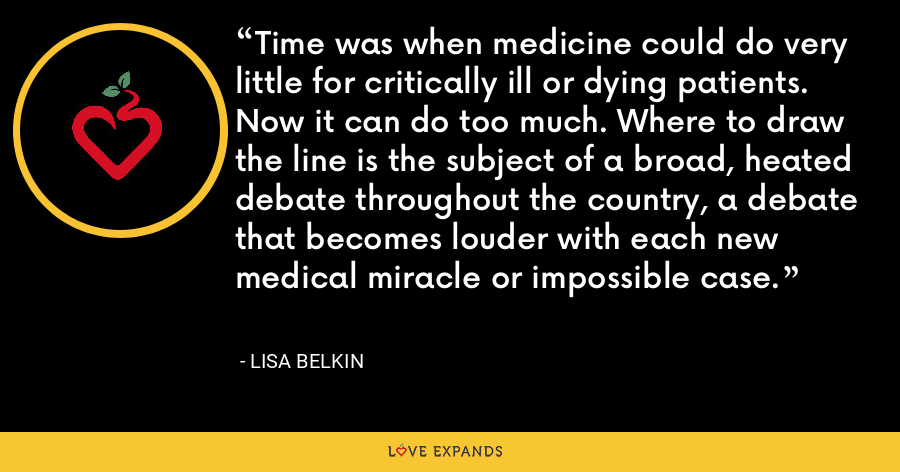 Time was when medicine could do very little for critically ill or dying patients. Now it can do too much. Where to draw the line is the subject of a broad, heated debate throughout the country, a debate that becomes louder with each new medical miracle or impossible case. - Lisa Belkin