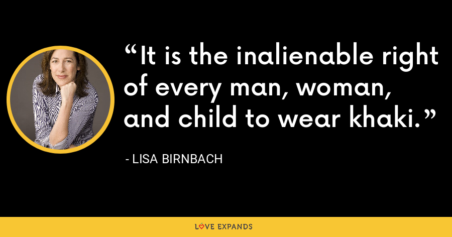 It is the inalienable right of every man, woman, and child to wear khaki. - Lisa Birnbach