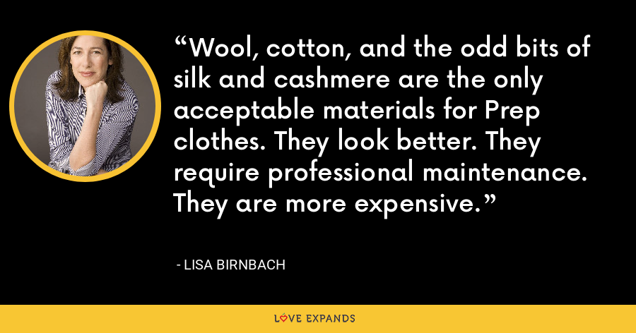 Wool, cotton, and the odd bits of silk and cashmere are the only acceptable materials for Prep clothes. They look better. They require professional maintenance. They are more expensive. - Lisa Birnbach