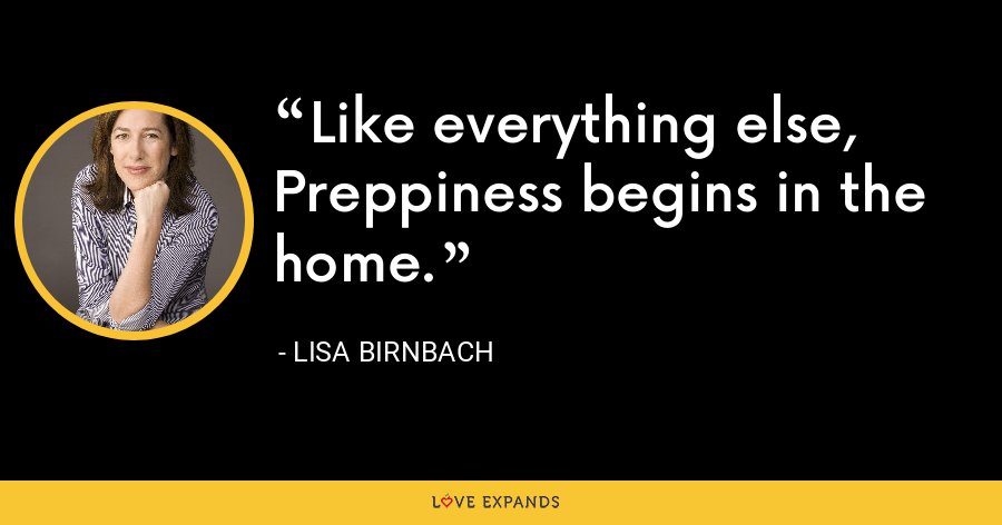 Like everything else, Preppiness begins in the home. - Lisa Birnbach