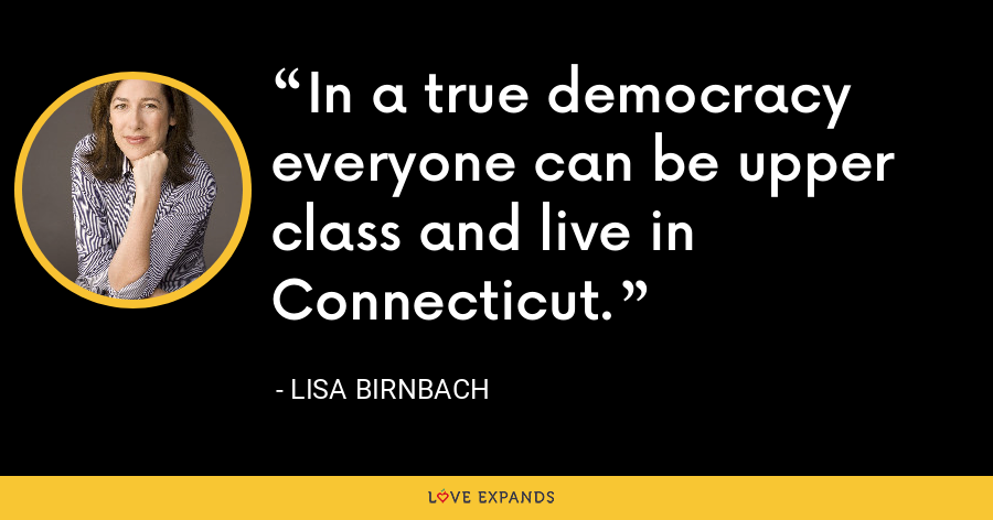 In a true democracy everyone can be upper class and live in Connecticut. - Lisa Birnbach