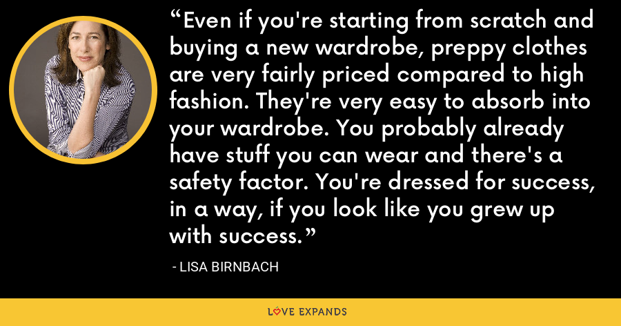 Even if you're starting from scratch and buying a new wardrobe, preppy clothes are very fairly priced compared to high fashion. They're very easy to absorb into your wardrobe. You probably already have stuff you can wear and there's a safety factor. You're dressed for success, in a way, if you look like you grew up with success. - Lisa Birnbach