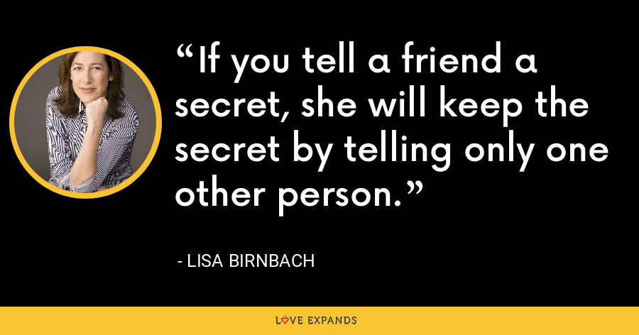 If you tell a friend a secret, she will keep the secret by telling only one other person. - Lisa Birnbach
