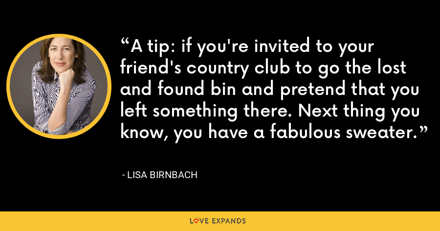 A tip: if you're invited to your friend's country club to go the lost and found bin and pretend that you left something there. Next thing you know, you have a fabulous sweater. - Lisa Birnbach