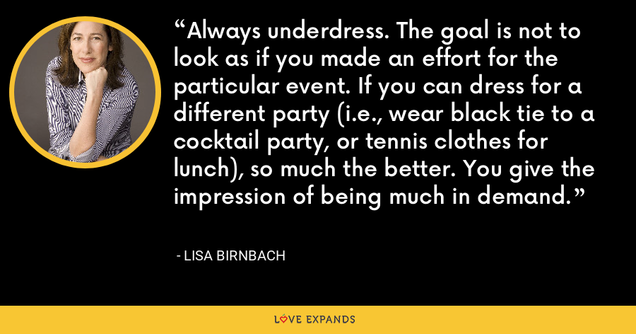 Always underdress. The goal is not to look as if you made an effort for the particular event. If you can dress for a different party (i.e., wear black tie to a cocktail party, or tennis clothes for lunch), so much the better. You give the impression of being much in demand. - Lisa Birnbach