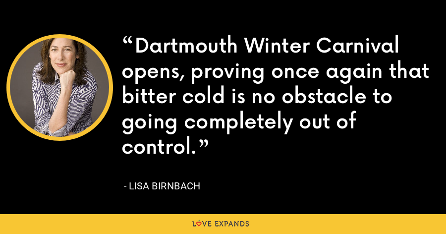 Dartmouth Winter Carnival opens, proving once again that bitter cold is no obstacle to going completely out of control. - Lisa Birnbach