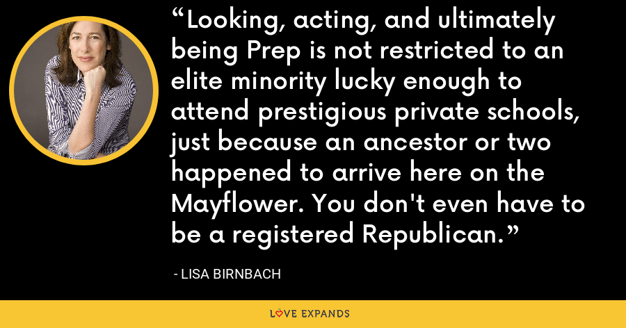 Looking, acting, and ultimately being Prep is not restricted to an elite minority lucky enough to attend prestigious private schools, just because an ancestor or two happened to arrive here on the Mayflower. You don't even have to be a registered Republican. - Lisa Birnbach