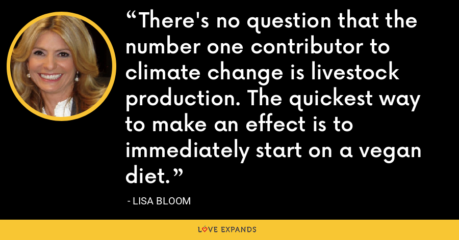 There's no question that the number one contributor to climate change is livestock production. The quickest way to make an effect is to immediately start on a vegan diet. - Lisa Bloom