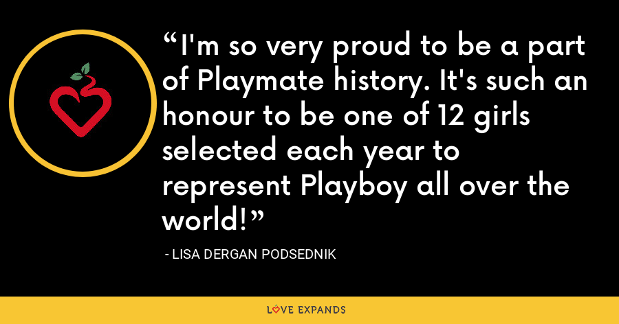 I'm so very proud to be a part of Playmate history. It's such an honour to be one of 12 girls selected each year to represent Playboy all over the world! - Lisa Dergan Podsednik