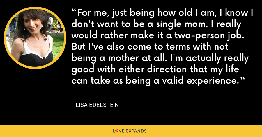 For me, just being how old I am, I know I don't want to be a single mom. I really would rather make it a two-person job. But I've also come to terms with not being a mother at all. I'm actually really good with either direction that my life can take as being a valid experience. - Lisa Edelstein