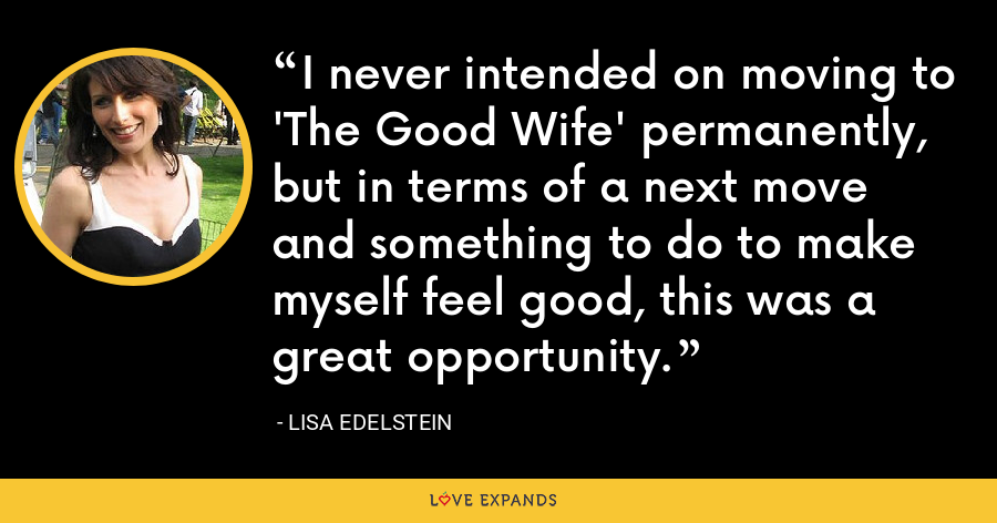 I never intended on moving to 'The Good Wife' permanently, but in terms of a next move and something to do to make myself feel good, this was a great opportunity. - Lisa Edelstein