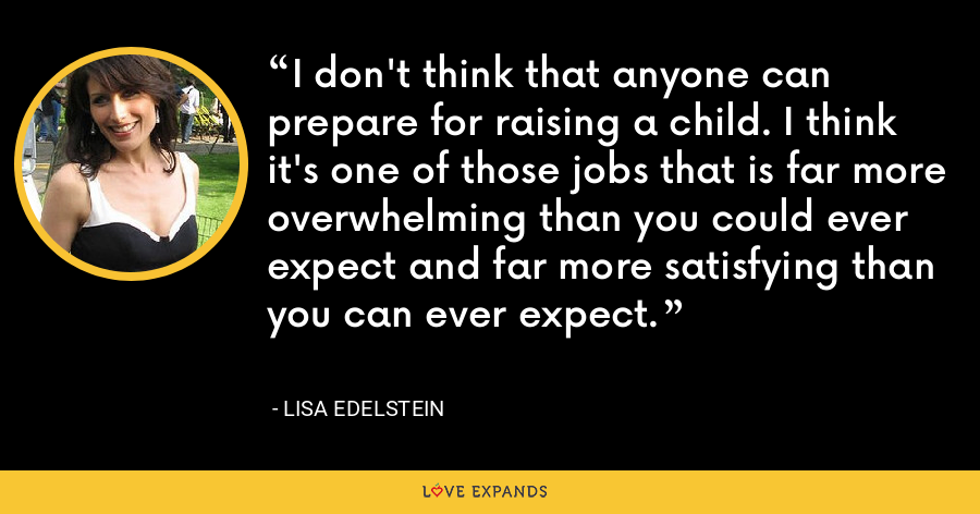 I don't think that anyone can prepare for raising a child. I think it's one of those jobs that is far more overwhelming than you could ever expect and far more satisfying than you can ever expect. - Lisa Edelstein