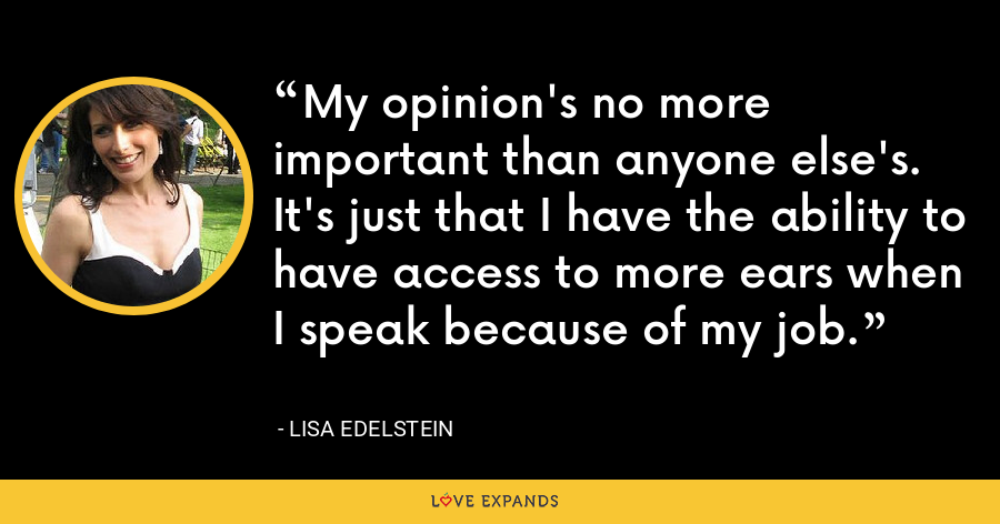 My opinion's no more important than anyone else's. It's just that I have the ability to have access to more ears when I speak because of my job. - Lisa Edelstein