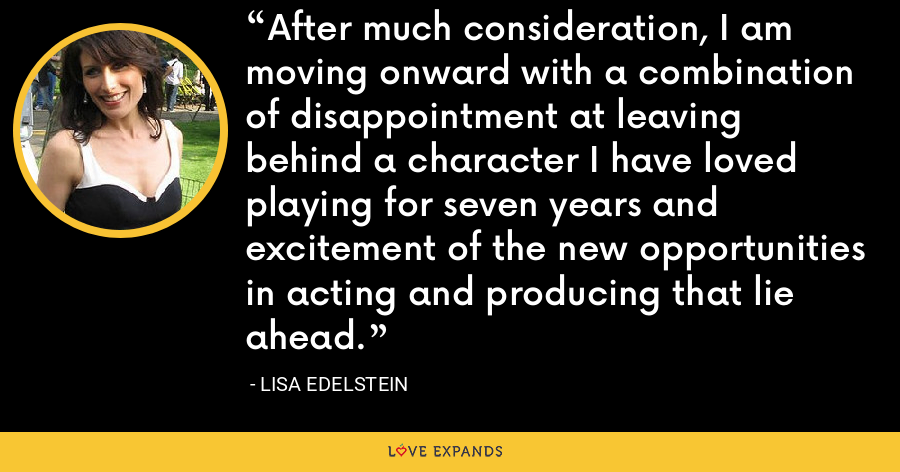 After much consideration, I am moving onward with a combination of disappointment at leaving behind a character I have loved playing for seven years and excitement of the new opportunities in acting and producing that lie ahead. - Lisa Edelstein