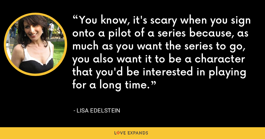 You know, it's scary when you sign onto a pilot of a series because, as much as you want the series to go, you also want it to be a character that you'd be interested in playing for a long time. - Lisa Edelstein