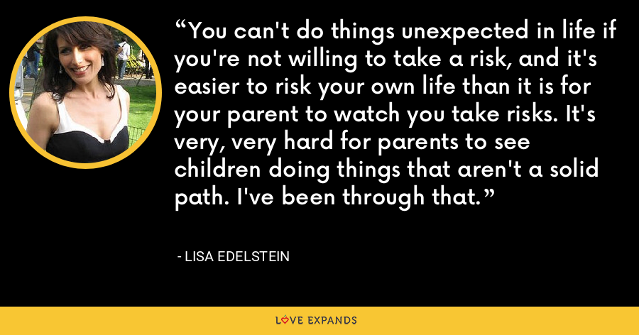 You can't do things unexpected in life if you're not willing to take a risk, and it's easier to risk your own life than it is for your parent to watch you take risks. It's very, very hard for parents to see children doing things that aren't a solid path. I've been through that. - Lisa Edelstein
