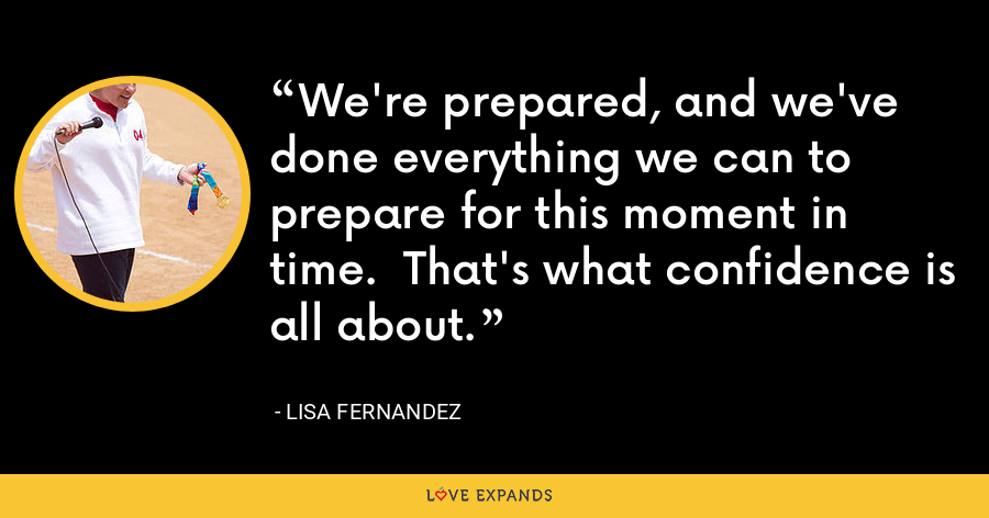 We're prepared, and we've done everything we can to prepare for this moment in time.  That's what confidence is all about. - Lisa Fernandez