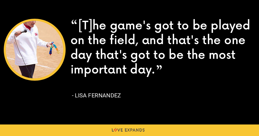 [T]he game's got to be played on the field, and that's the one day that's got to be the most important day. - Lisa Fernandez