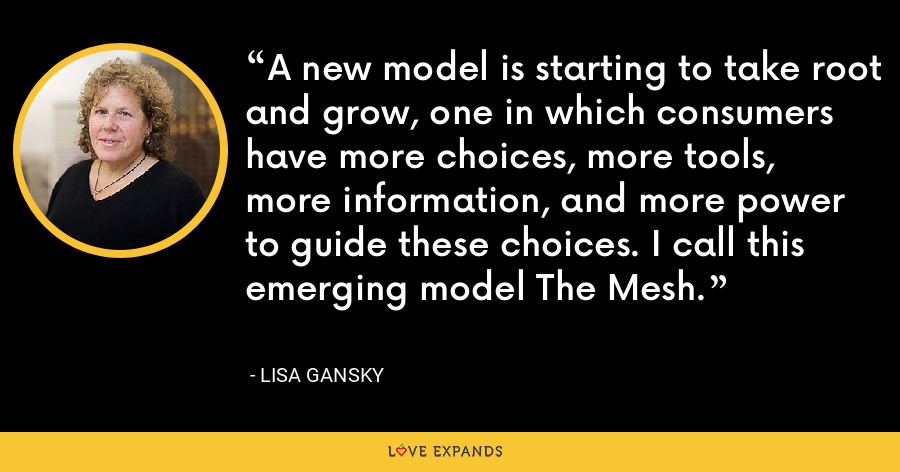 A new model is starting to take root and grow, one in which consumers have more choices, more tools, more information, and more power to guide these choices. I call this emerging model The Mesh. - Lisa Gansky