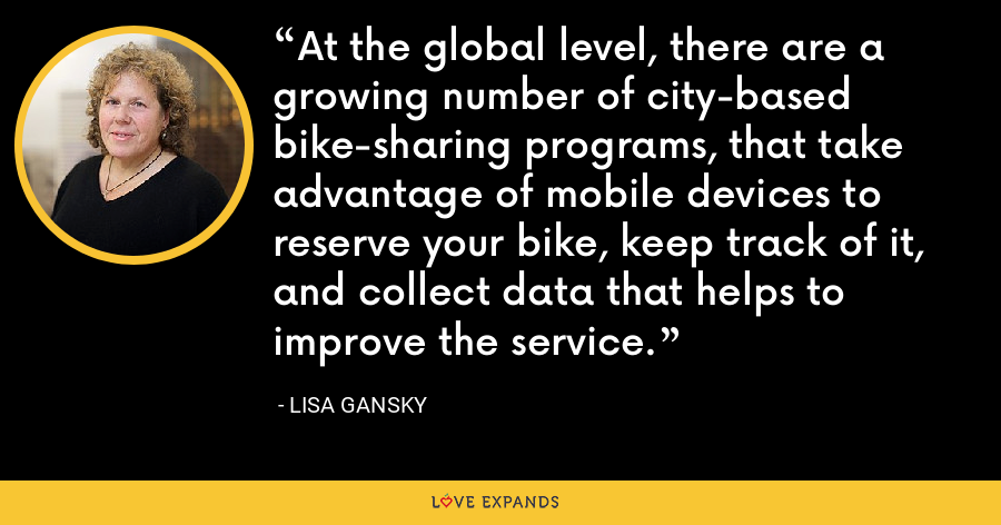At the global level, there are a growing number of city-based bike-sharing programs, that take advantage of mobile devices to reserve your bike, keep track of it, and collect data that helps to improve the service. - Lisa Gansky
