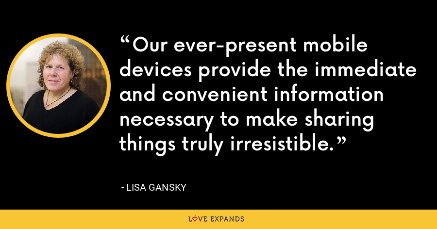 Our ever-present mobile devices provide the immediate and convenient information necessary to make sharing things truly irresistible. - Lisa Gansky