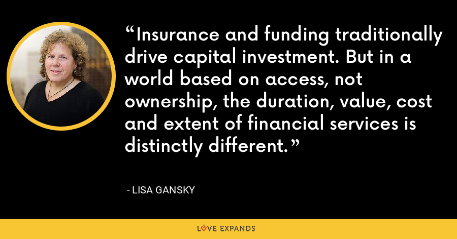 Insurance and funding traditionally drive capital investment. But in a world based on access, not ownership, the duration, value, cost and extent of financial services is distinctly different. - Lisa Gansky