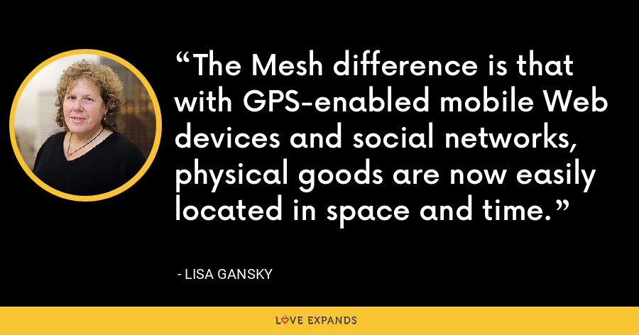 The Mesh difference is that with GPS-enabled mobile Web devices and social networks, physical goods are now easily located in space and time. - Lisa Gansky