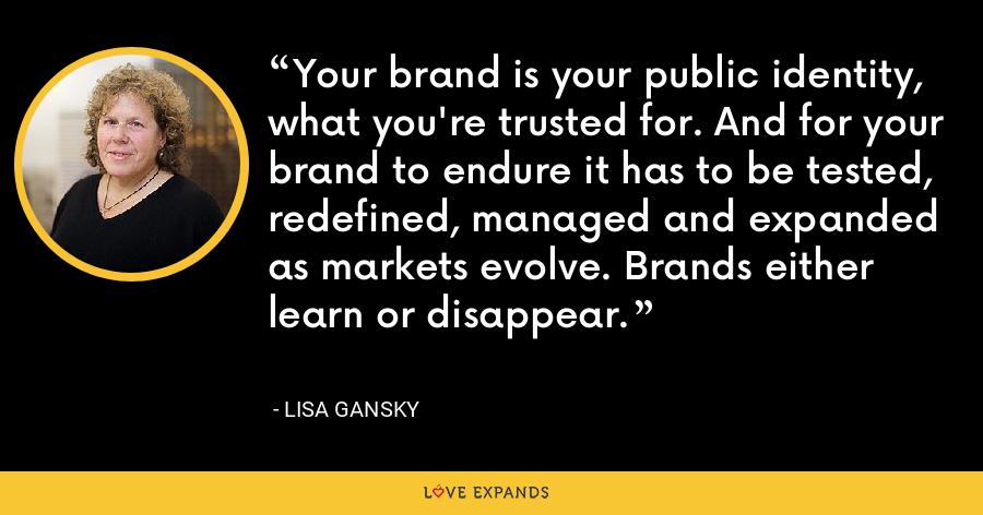 Your brand is your public identity, what you're trusted for. And for your brand to endure it has to be tested, redefined, managed and expanded as markets evolve. Brands either learn or disappear. - Lisa Gansky