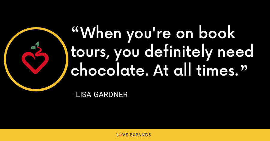 When you're on book tours, you definitely need chocolate. At all times. - Lisa Gardner
