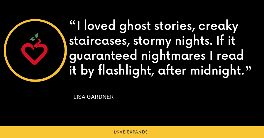 I loved ghost stories, creaky staircases, stormy nights. If it guaranteed nightmares I read it by flashlight, after midnight. - Lisa Gardner