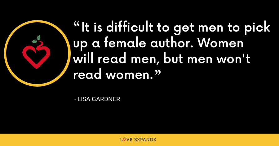 It is difficult to get men to pick up a female author. Women will read men, but men won't read women. - Lisa Gardner