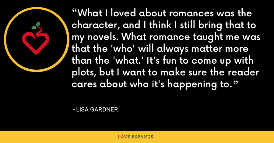 What I loved about romances was the character, and I think I still bring that to my novels. What romance taught me was that the 'who' will always matter more than the 'what.' It's fun to come up with plots, but I want to make sure the reader cares about who it's happening to. - Lisa Gardner