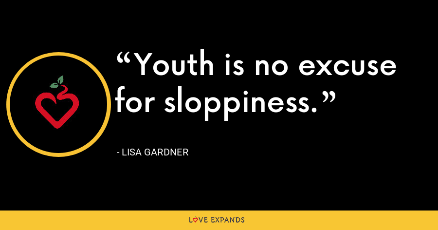 Youth is no excuse for sloppiness. - Lisa Gardner