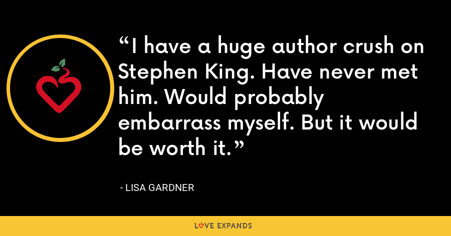 I have a huge author crush on Stephen King. Have never met him. Would probably embarrass myself. But it would be worth it. - Lisa Gardner