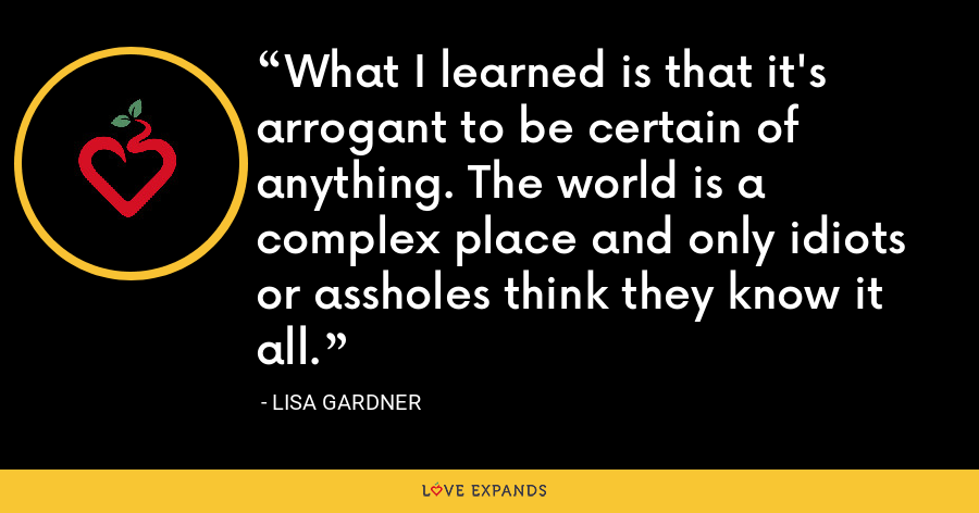 What I learned is that it's arrogant to be certain of anything. The world is a complex place and only idiots or assholes think they know it all. - Lisa Gardner