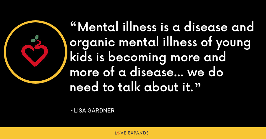 Mental illness is a disease and organic mental illness of young kids is becoming more and more of a disease... we do need to talk about it. - Lisa Gardner