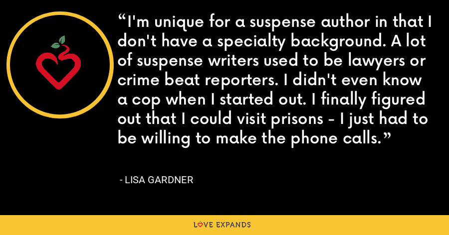 I'm unique for a suspense author in that I don't have a specialty background. A lot of suspense writers used to be lawyers or crime beat reporters. I didn't even know a cop when I started out. I finally figured out that I could visit prisons - I just had to be willing to make the phone calls. - Lisa Gardner