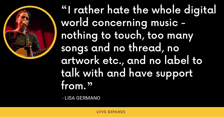I rather hate the whole digital world concerning music - nothing to touch, too many songs and no thread, no artwork etc., and no label to talk with and have support from. - Lisa Germano