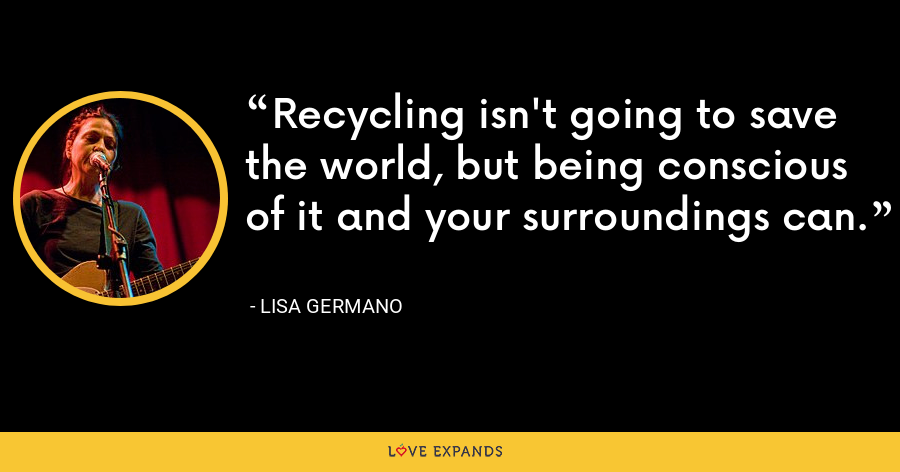 Recycling isn't going to save the world, but being conscious of it and your surroundings can. - Lisa Germano