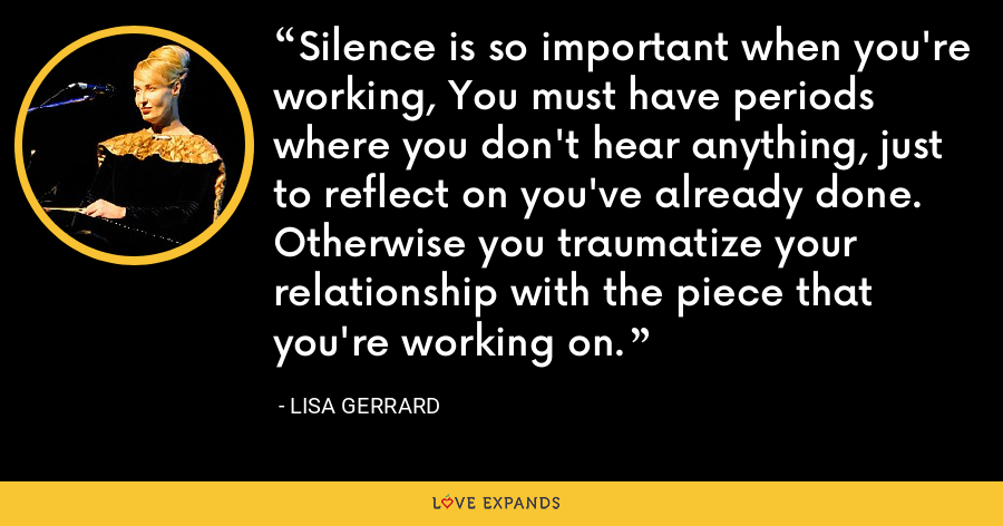Silence is so important when you're working, You must have periods where you don't hear anything, just to reflect on you've already done. Otherwise you traumatize your relationship with the piece that you're working on. - Lisa Gerrard